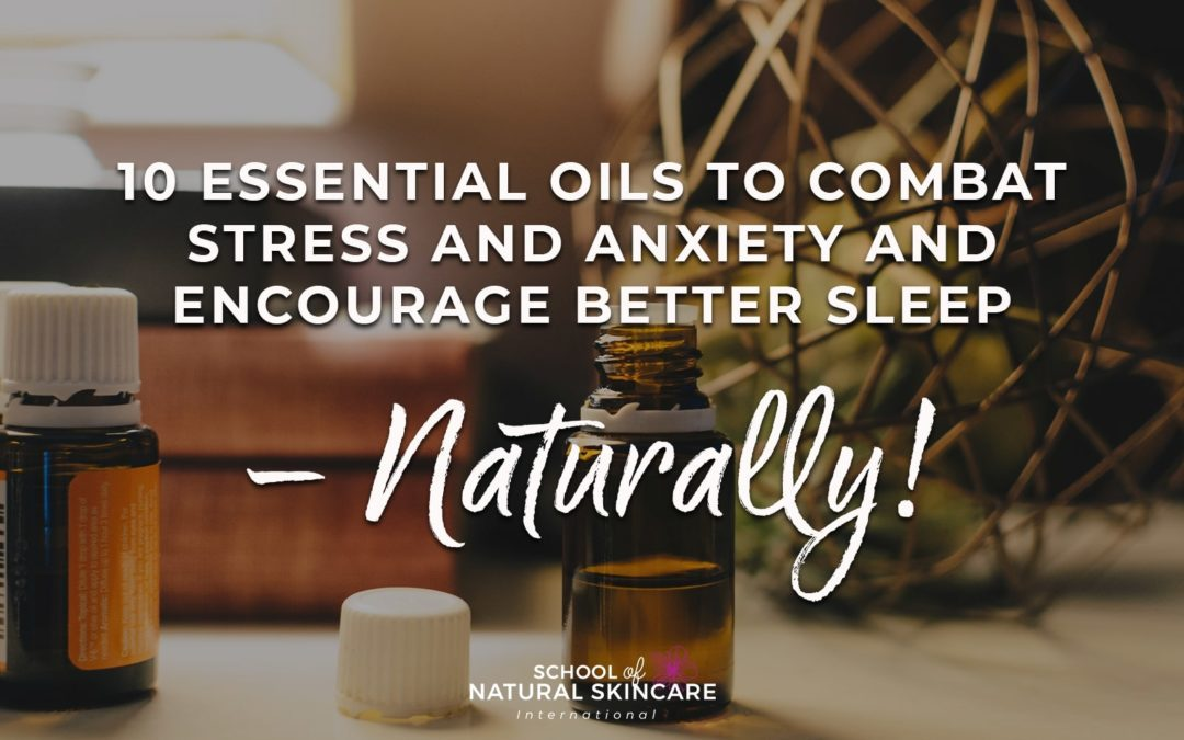 10 essential oils to combat stress and anxiety and encourage better sleep – naturally!