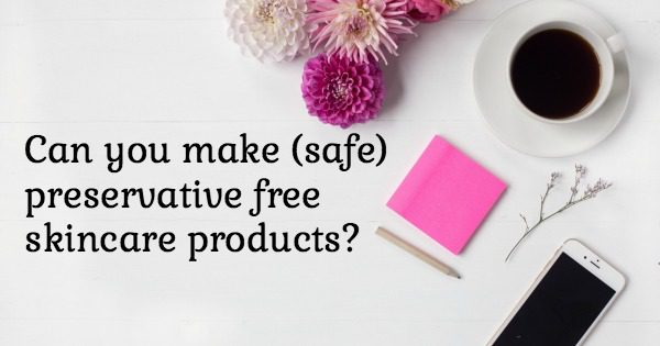 Can you make safe preservative free skincare products?