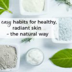 6 easy habits for healthy, radiant skin - the natural way