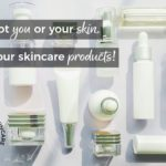 It's Not You or Your Skin, It's Your Skincare Products!